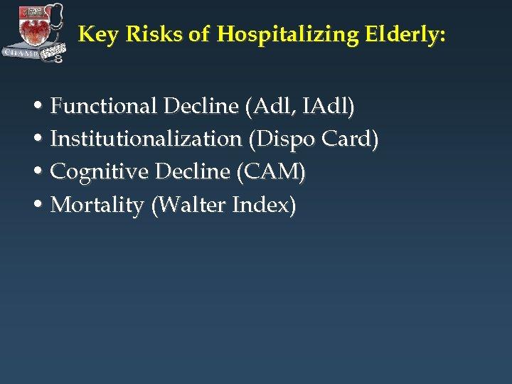 Key Risks of Hospitalizing Elderly: • Functional Decline (Adl, IAdl) • Institutionalization (Dispo Card)