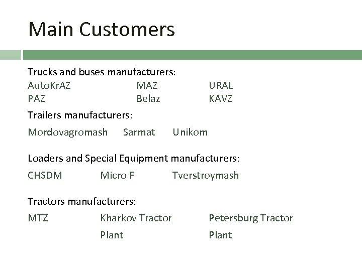 Main Customers Trucks and buses manufacturers: Auto. Kr. AZ MAZ PAZ Belaz URAL KAVZ