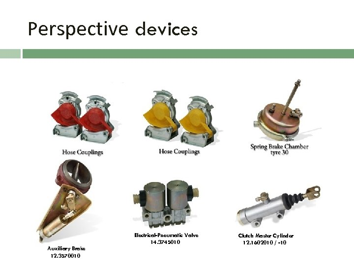 Perspective devices Hand Brake Valve 11. 3537510 Auxiliary Brake 12. 3570010 Electrical-Pneumatic Valve 14.