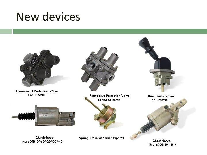 New devices Three-circuit Protection Valve 14. 3515210 Clutch Servo 14. 1609010/-20/-30/-40 Four-circuit Protection Valve