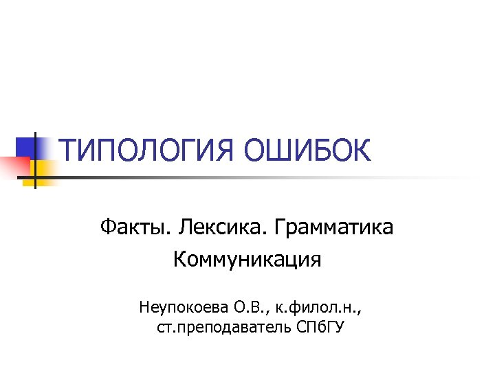 ТИПОЛОГИЯ ОШИБОК Факты. Лексика. Грамматика Коммуникация Неупокоева О. В. , к. филол. н. ,