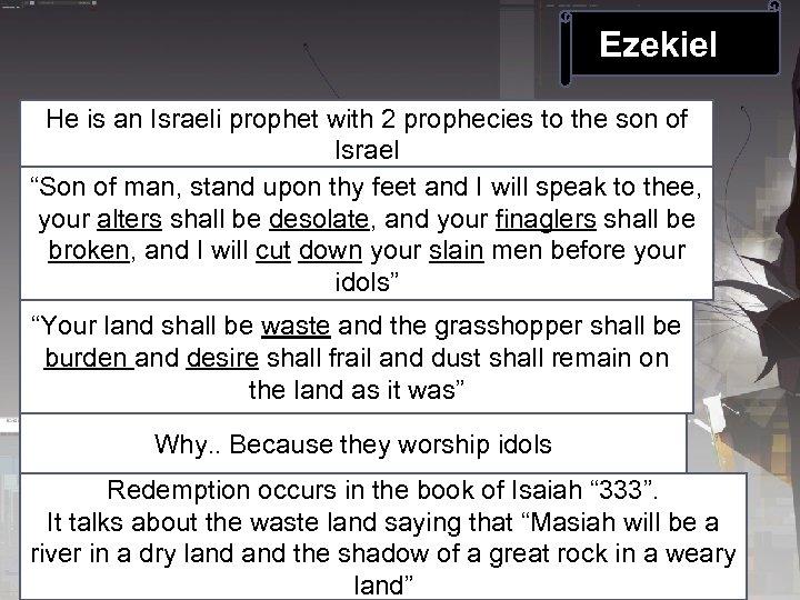 Ezekiel He is an Israeli prophet with 2 prophecies to the son of Israel