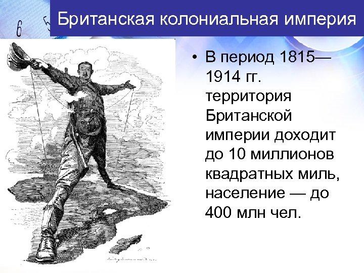 Британская колониальная империя • В период 1815— 1914 гг. территория Британской империи доходит до