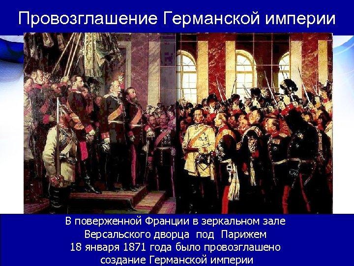 Провозглашение Германской империи В поверженной Франции в зеркальном зале Версальского дворца под Парижем 18