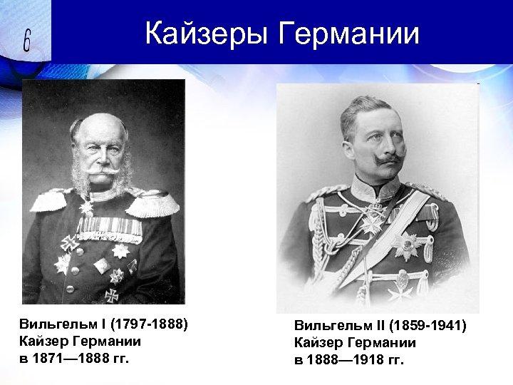 Кайзеры Германии Вильгельм I (1797 -1888) Кайзер Германии в 1871— 1888 гг. Вильгельм II