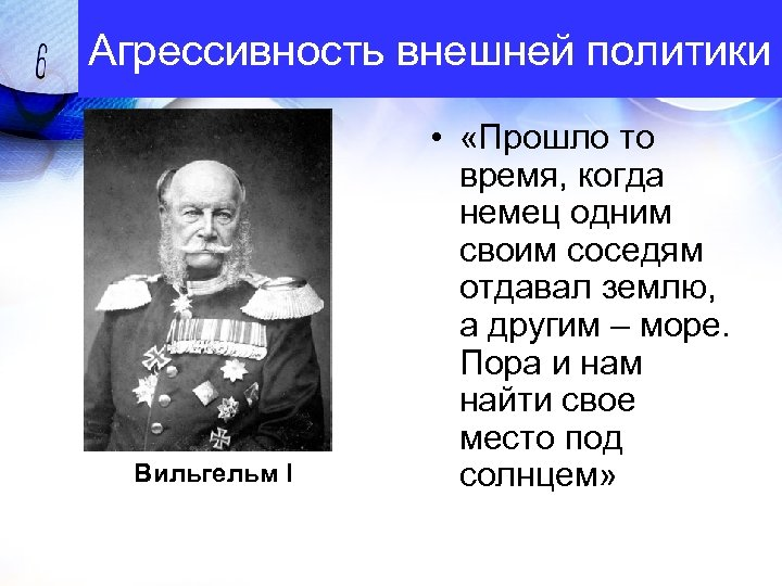 Агрессивность внешней политики Вильгельм I • «Прошло то время, когда немец одним своим соседям