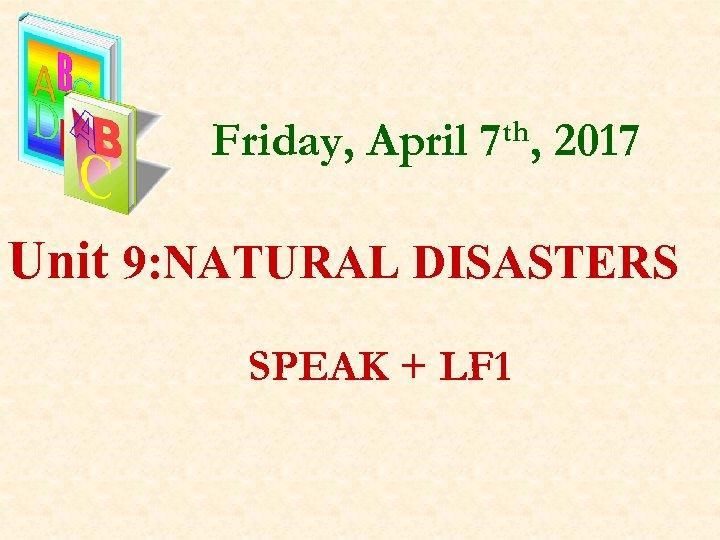 Friday, April 7 th, 2017 Unit 9: NATURAL DISASTERS SPEAK + LF 1