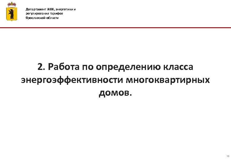 Департамент ЖКХ, энергетики и регулирования тарифов Ярославской области 2. Работа по определению класса энергоэффективности