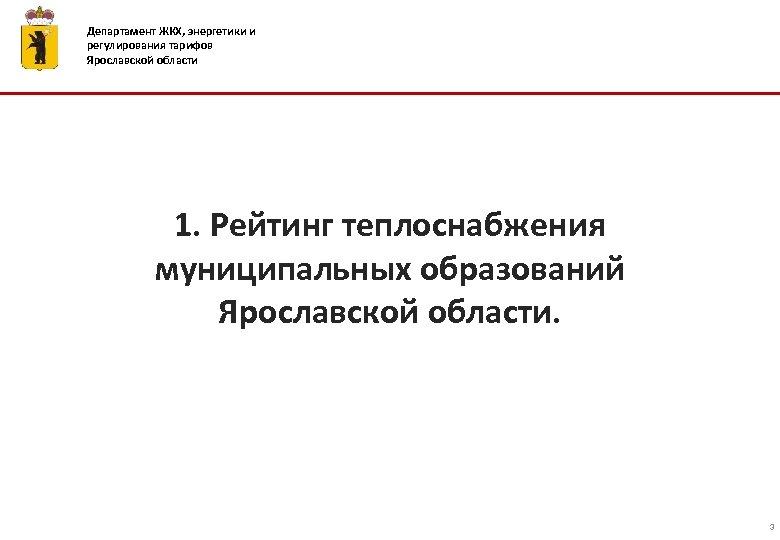Департамент ЖКХ, энергетики и регулирования тарифов Ярославской области 1. Рейтинг теплоснабжения муниципальных образований Ярославской