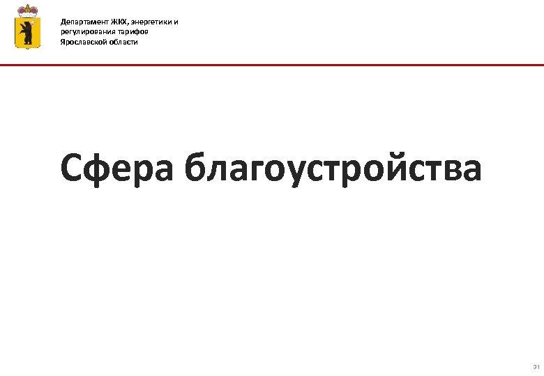 Департамент ЖКХ, энергетики и регулирования тарифов Ярославской области Сфера благоустройства 31