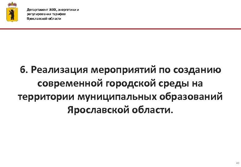 Департамент ЖКХ, энергетики и регулирования тарифов Ярославской области 6. Реализация мероприятий по созданию современной
