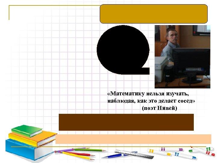 «Математику нельзя изучать, наблюдая, как это делает сосед» (поэт Нивей)