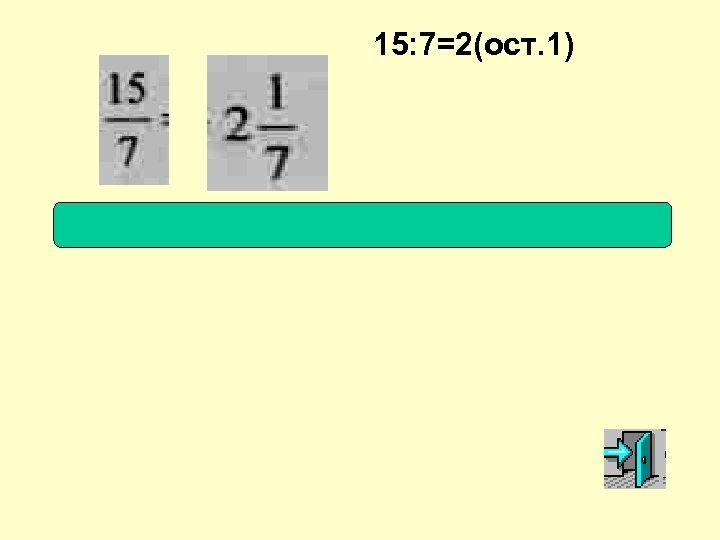 15: 7=2(ост. 1)