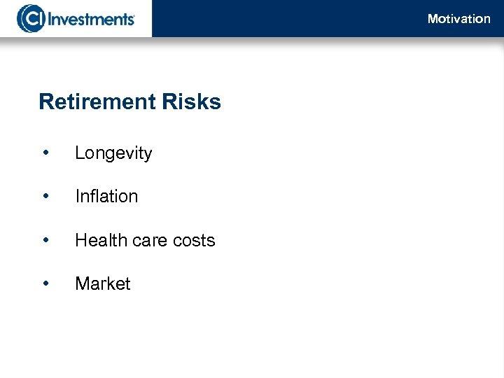 Motivation Retirement Risks • Longevity • Inflation • Health care costs • Market