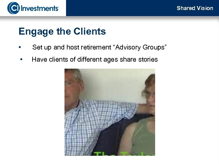 """Shared Vision Engage the Clients • Set up and host retirement """"Advisory Groups"""" •"""