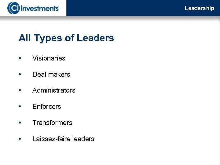 Leadership All Types of Leaders • Visionaries • Deal makers • Administrators • Enforcers