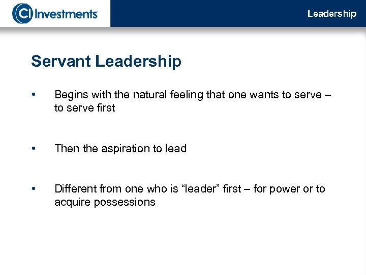 Leadership Servant Leadership • Begins with the natural feeling that one wants to serve