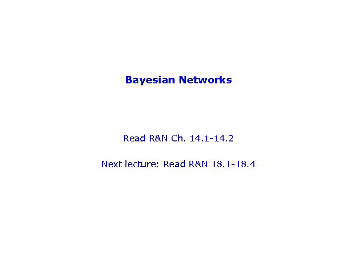 Bayesian Networks Read R&N Ch. 14. 1 -14. 2 Next lecture: Read R&N 18.