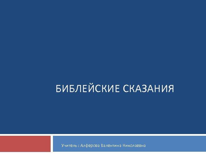 БИБЛЕЙСКИЕ СКАЗАНИЯ Учитель : Алферова Валентина Николаевна