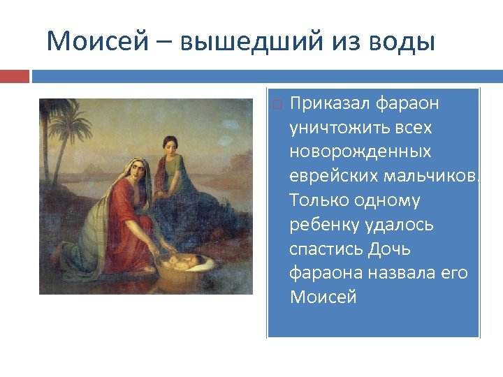 Моисей – вышедший из воды Приказал фараон уничтожить всех новорожденных еврейских мальчиков. Только одному