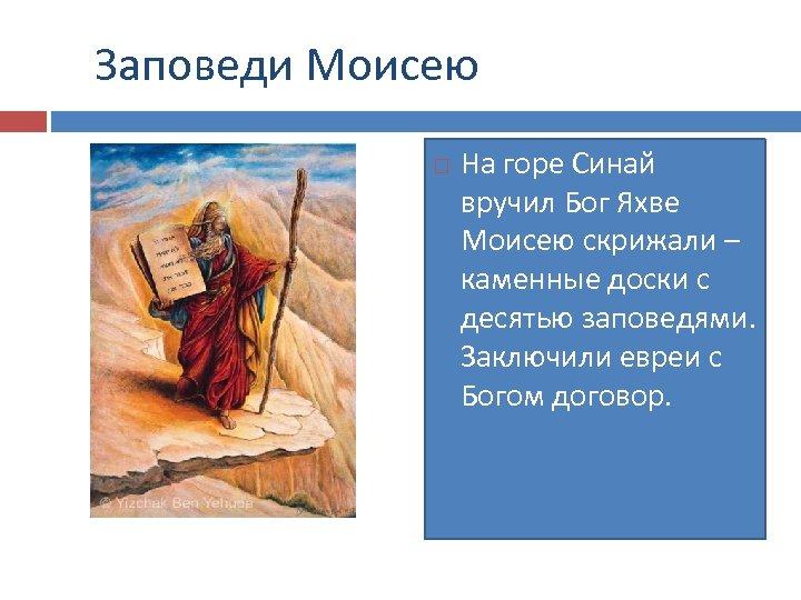 Заповеди Моисею На горе Синай вручил Бог Яхве Моисею скрижали – каменные доски с