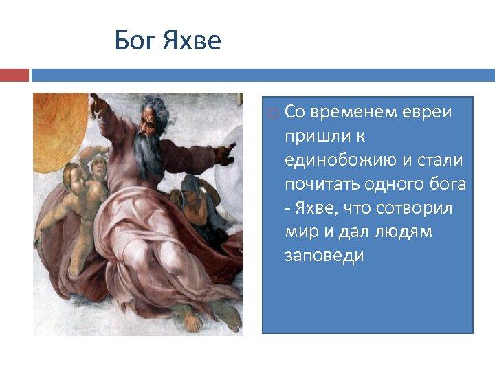 Бог Яхве Со временем евреи пришли к единобожию и стали почитать одного бога -