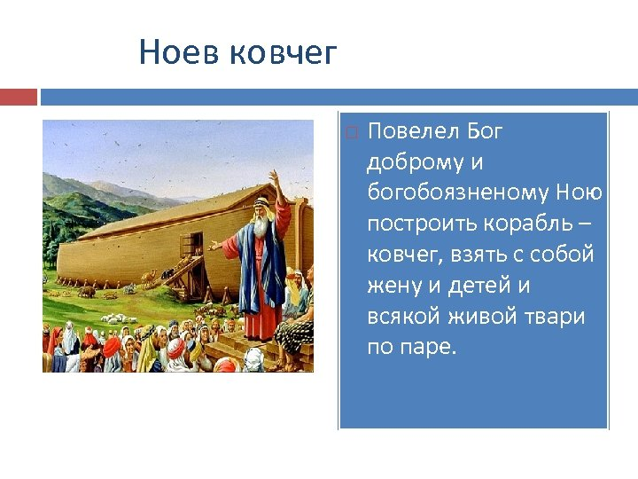 Ноев ковчег Повелел Бог доброму и богобоязненому Ною построить корабль – ковчег, взять с