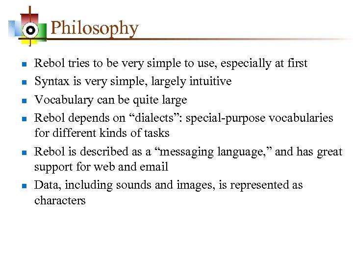 Philosophy n n n Rebol tries to be very simple to use, especially at