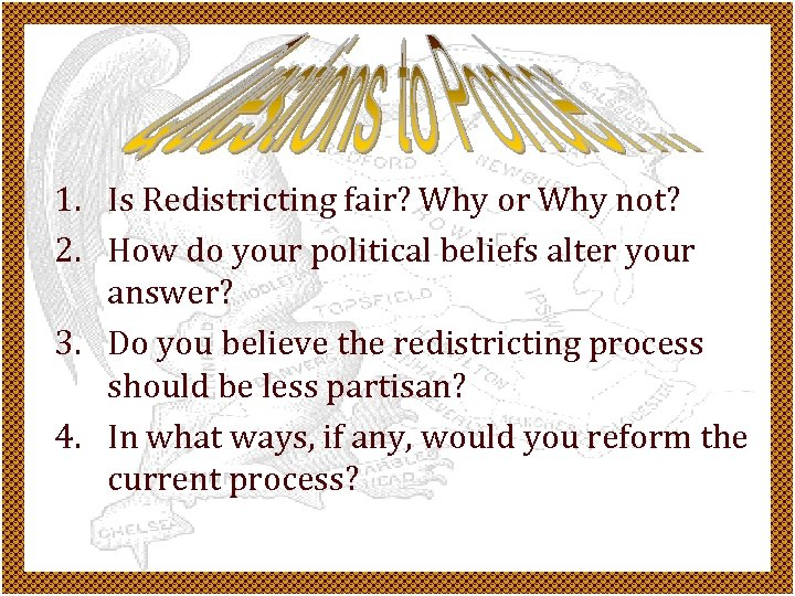 1. Is Redistricting fair? Why or Why not? 2. How do your political beliefs