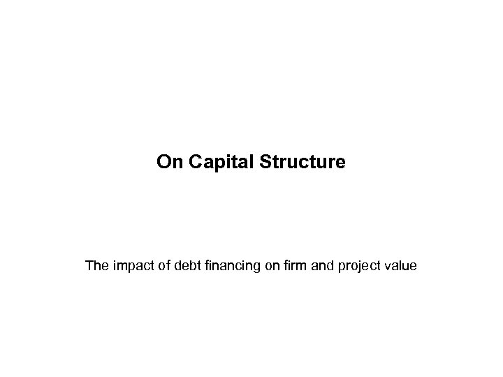On Capital Structure The impact of debt financing on firm and project value
