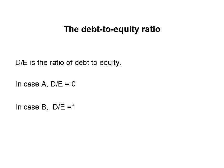 The debt-to-equity ratio D/E is the ratio of debt to equity. In case A,