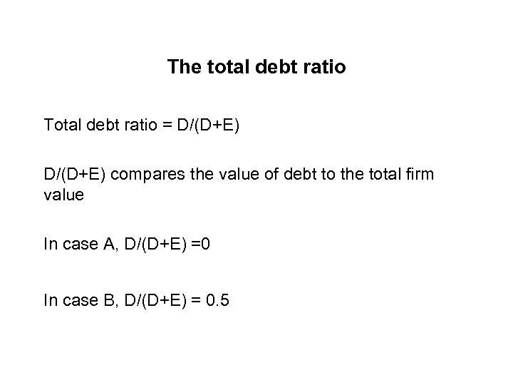 The total debt ratio Total debt ratio = D/(D+E) compares the value of debt