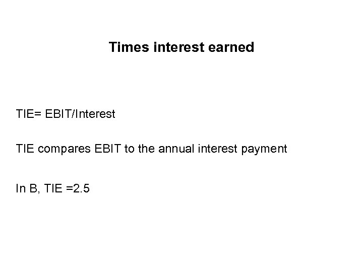 Times interest earned TIE= EBIT/Interest TIE compares EBIT to the annual interest payment In
