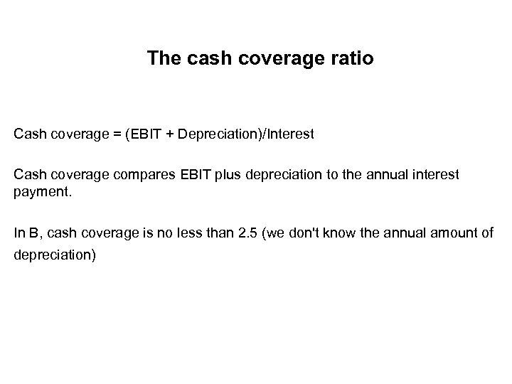 The cash coverage ratio Cash coverage = (EBIT + Depreciation)/Interest Cash coverage compares EBIT