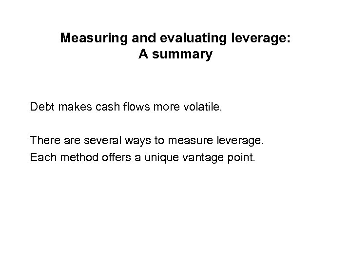 Measuring and evaluating leverage: A summary Debt makes cash flows more volatile. There are