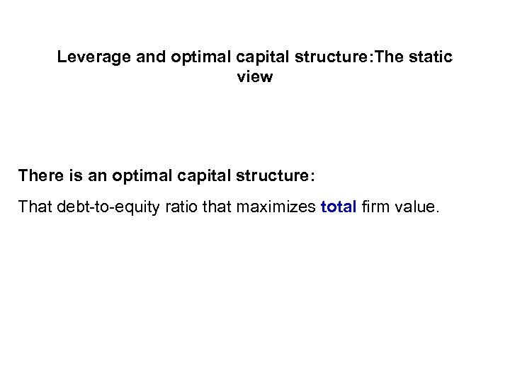 Leverage and optimal capital structure: The static view There is an optimal capital structure: