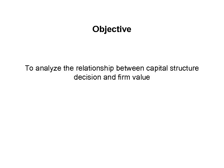 Objective To analyze the relationship between capital structure decision and firm value