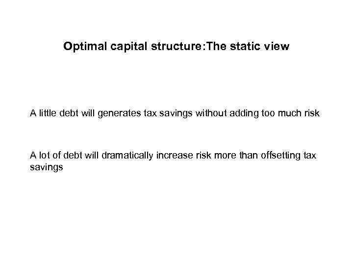 Optimal capital structure: The static view A little debt will generates tax savings without