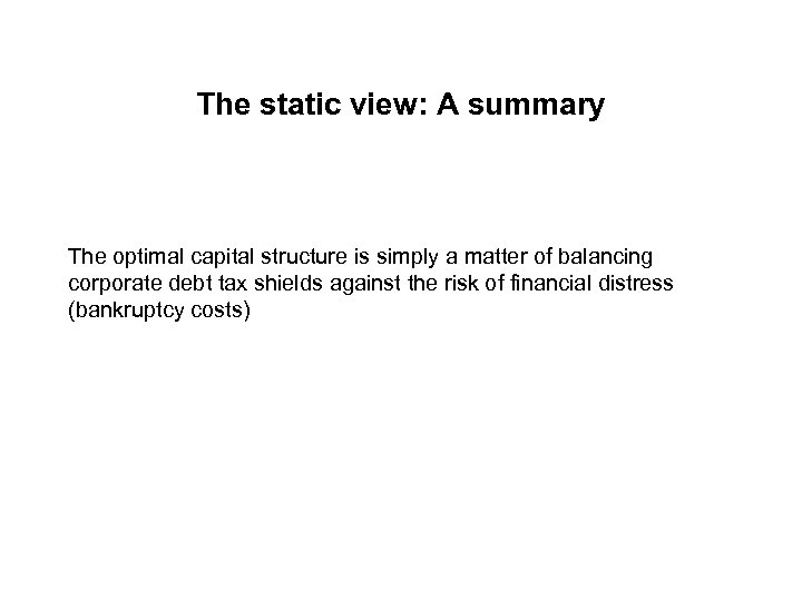 The static view: A summary The optimal capital structure is simply a matter of