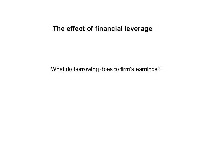 The effect of financial leverage What do borrowing does to firm's earnings?