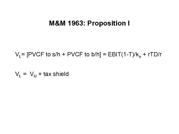 M&M 1963: Proposition I VL= [PVCF to s/h + PVCF to b/h] = EBIT(1