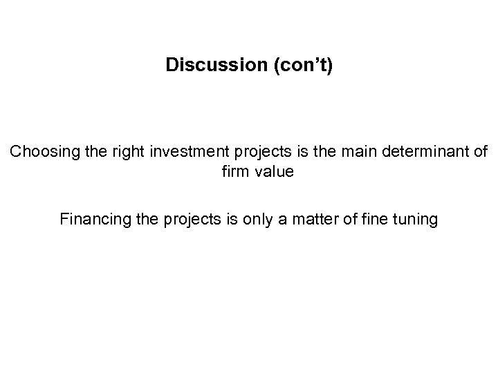 Discussion (con't) Choosing the right investment projects is the main determinant of firm value