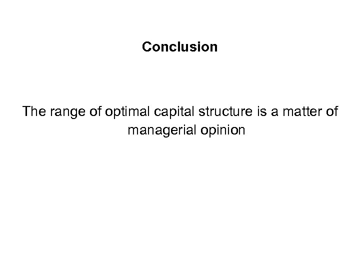 Conclusion The range of optimal capital structure is a matter of managerial opinion