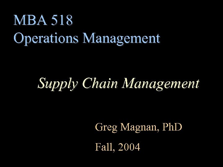 MBA 518 Operations Management Supply Chain Management Greg Magnan, Ph. D Fall, 2004