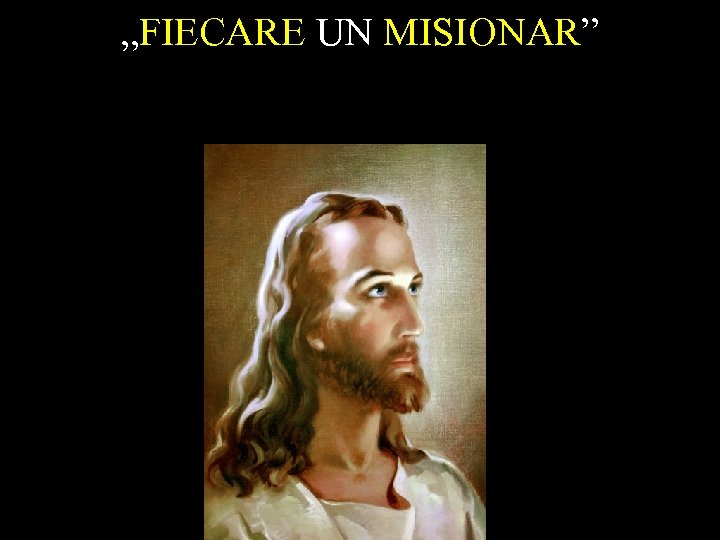 """FIECARE UN MISIONAR"""