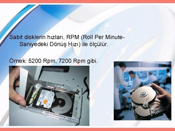 Sabit disklerin hızları, RPM (Roll Per Minute. Saniyedeki Dönüş Hızı) ile ölçülür. Örnek: 5200
