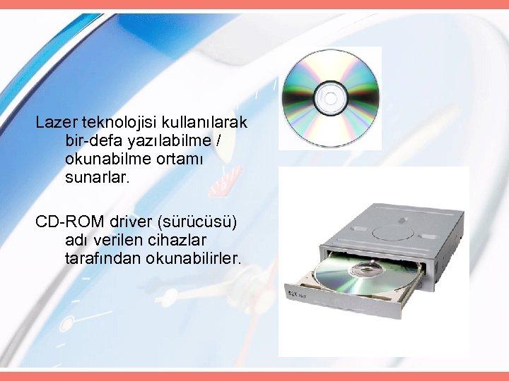 Lazer teknolojisi kullanılarak bir-defa yazılabilme / okunabilme ortamı sunarlar. CD-ROM driver (sürücüsü) adı verilen