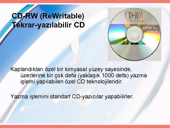 CD-RW (Re. Writable) Tekrar-yazılabilir CD Kaplandıkları özel bir kimyasal yüzey sayesinde, üzerlerine bir çok