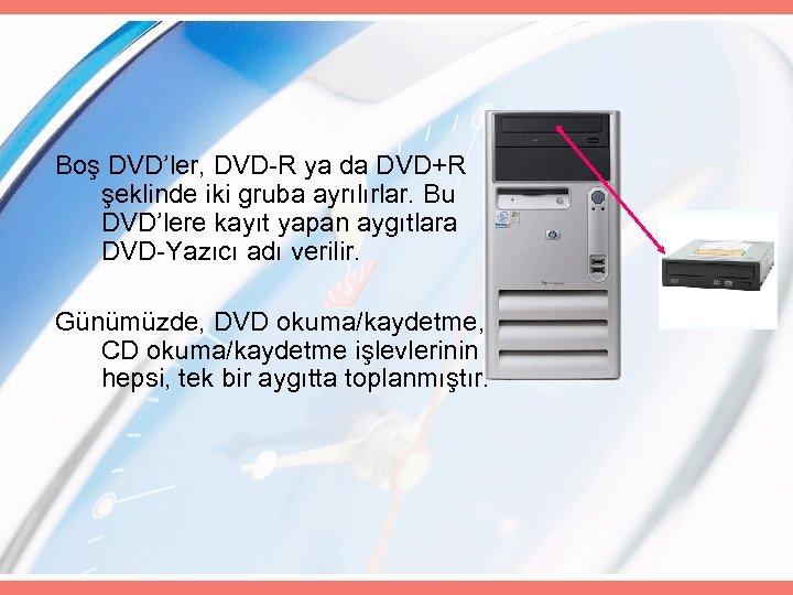 Boş DVD'ler, DVD-R ya da DVD+R şeklinde iki gruba ayrılırlar. Bu DVD'lere kayıt yapan