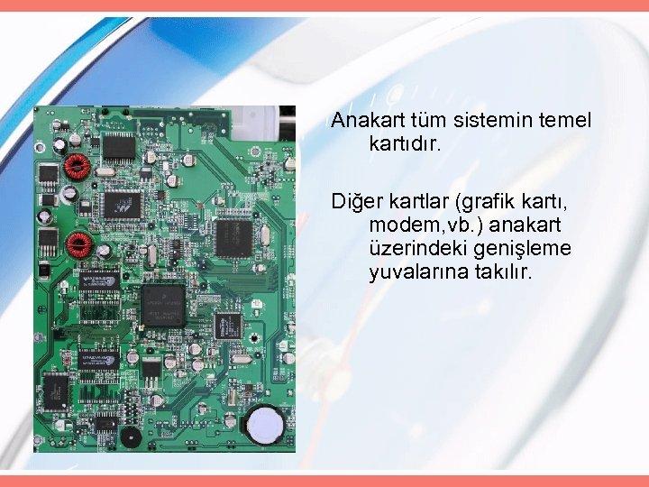 Anakart tüm sistemin temel kartıdır. Diğer kartlar (grafik kartı, modem, vb. ) anakart üzerindeki